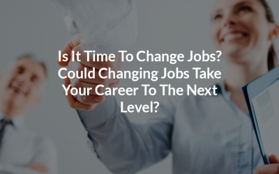 Is It Time To Change Jobs? Could Changing Jobs Take Your Career To The Next Level?