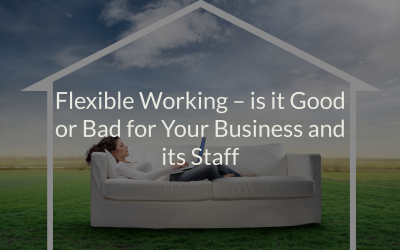 Flexible Working – is it Good or Bad for Your Business and its Staff